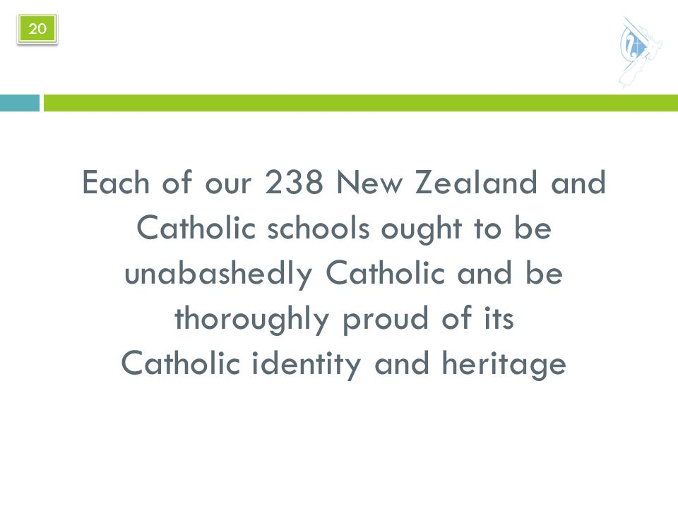 Each of our 238 New Zealand and Catholic schools ought to be unabashedly Catholic and be thoroughly proud of its Catholic identity and heritage 20