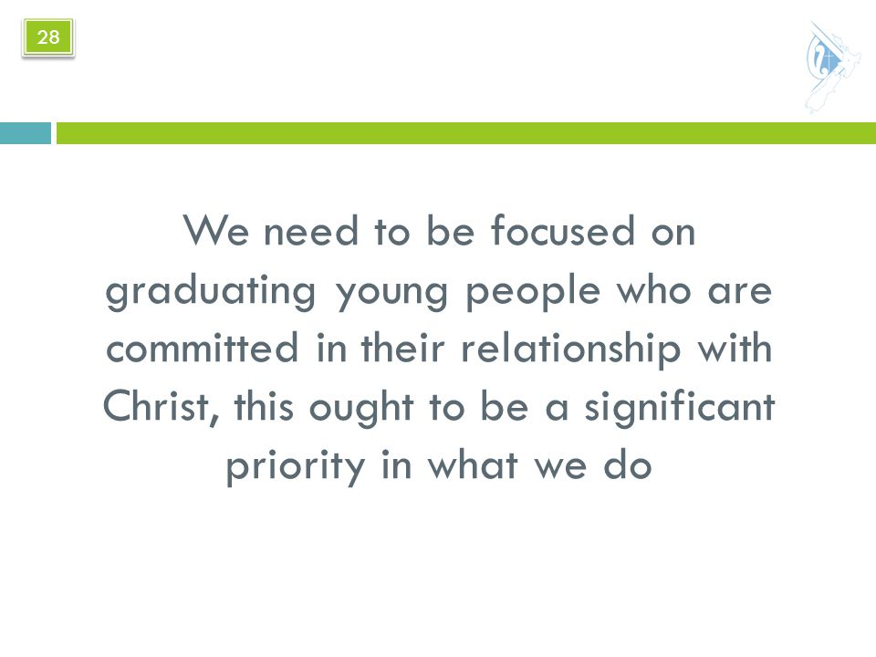 We need to be focused on graduating young people who are committed in their relationship with Christ, this ought to be a significant priority in what we do 28