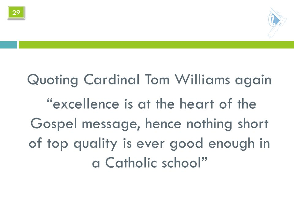 Quoting Cardinal Tom Williams again excellence is at the heart of the Gospel message, hence nothing short of top quality is ever good enough in a Catholic school 29