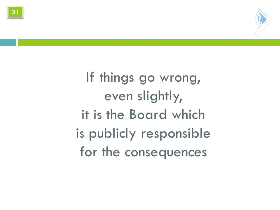 If things go wrong, even slightly, it is the Board which is publicly responsible for the consequences 31