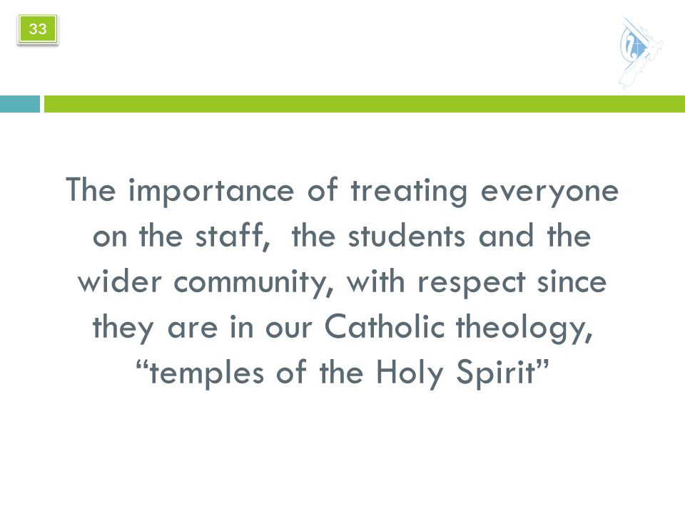 The importance of treating everyone on the staff, the students and the wider community, with respect since they are in our Catholic theology, temples of the Holy Spirit 33
