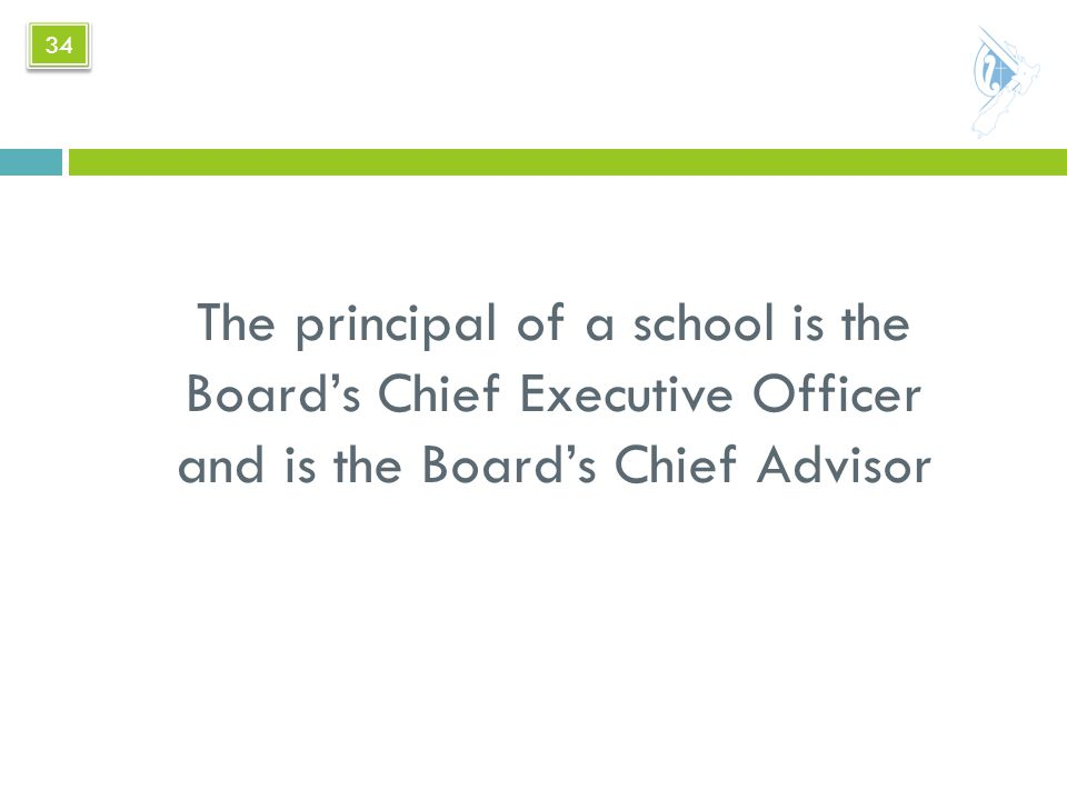 The principal of a school is the Board's Chief Executive Officer and is the Board's Chief Advisor 34