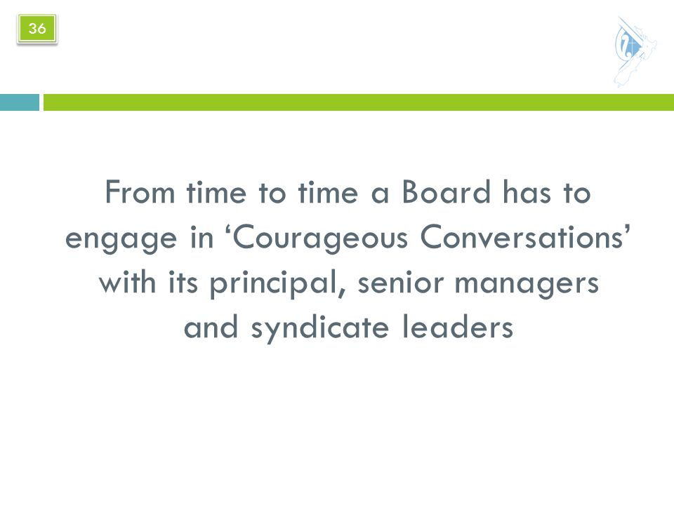 From time to time a Board has to engage in 'Courageous Conversations' with its principal, senior managers and syndicate leaders 36