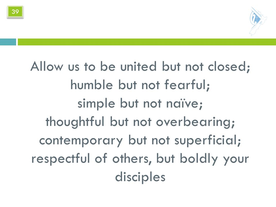 Allow us to be united but not closed; humble but not fearful; simple but not naïve; thoughtful but not overbearing; contemporary but not superficial; respectful of others, but boldly your disciples 39