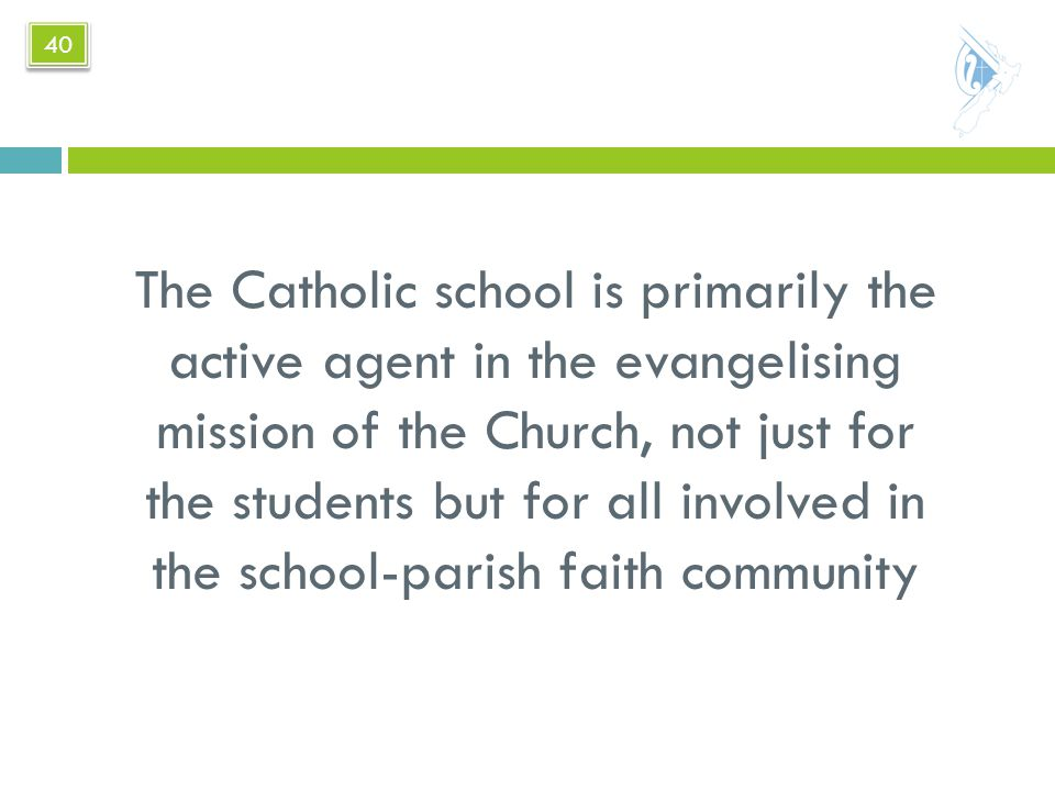 The Catholic school is primarily the active agent in the evangelising mission of the Church, not just for the students but for all involved in the school-parish faith community 40