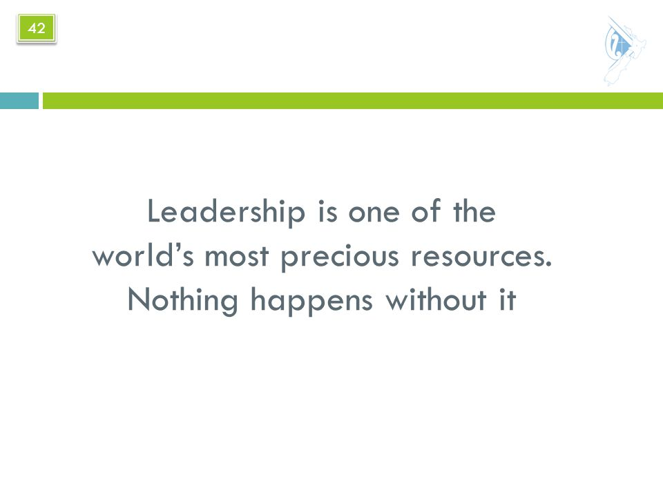 Leadership is one of the world's most precious resources. Nothing happens without it 42