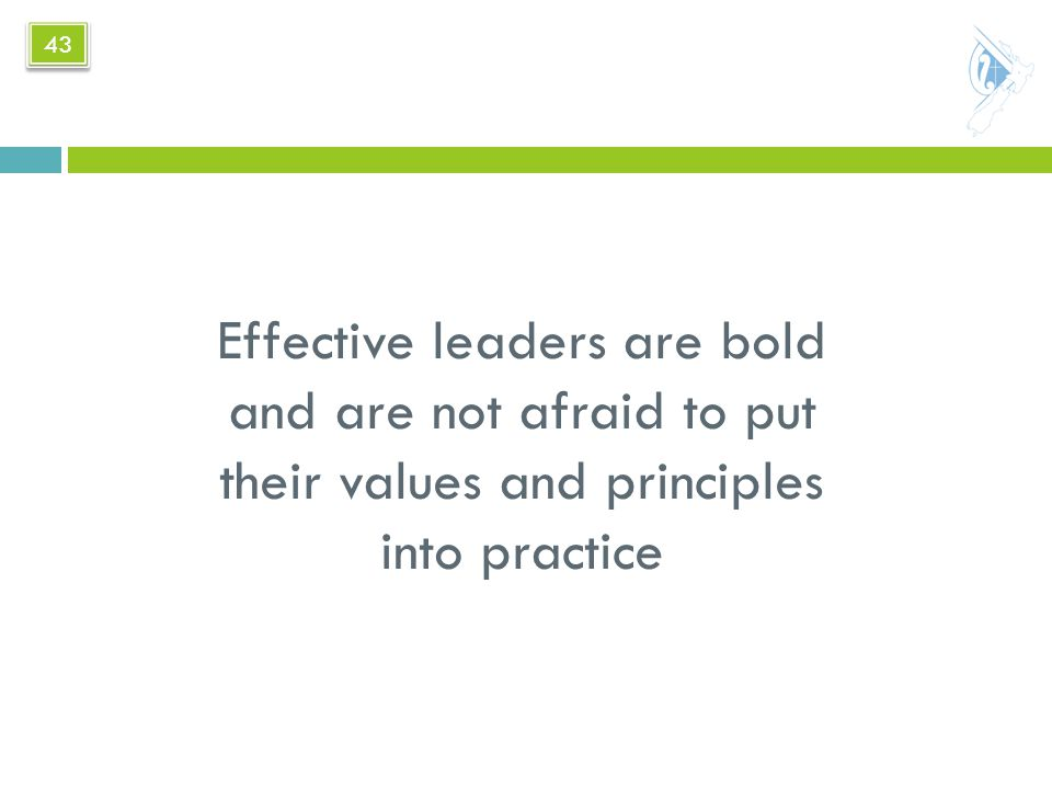 Effective leaders are bold and are not afraid to put their values and principles into practice 43