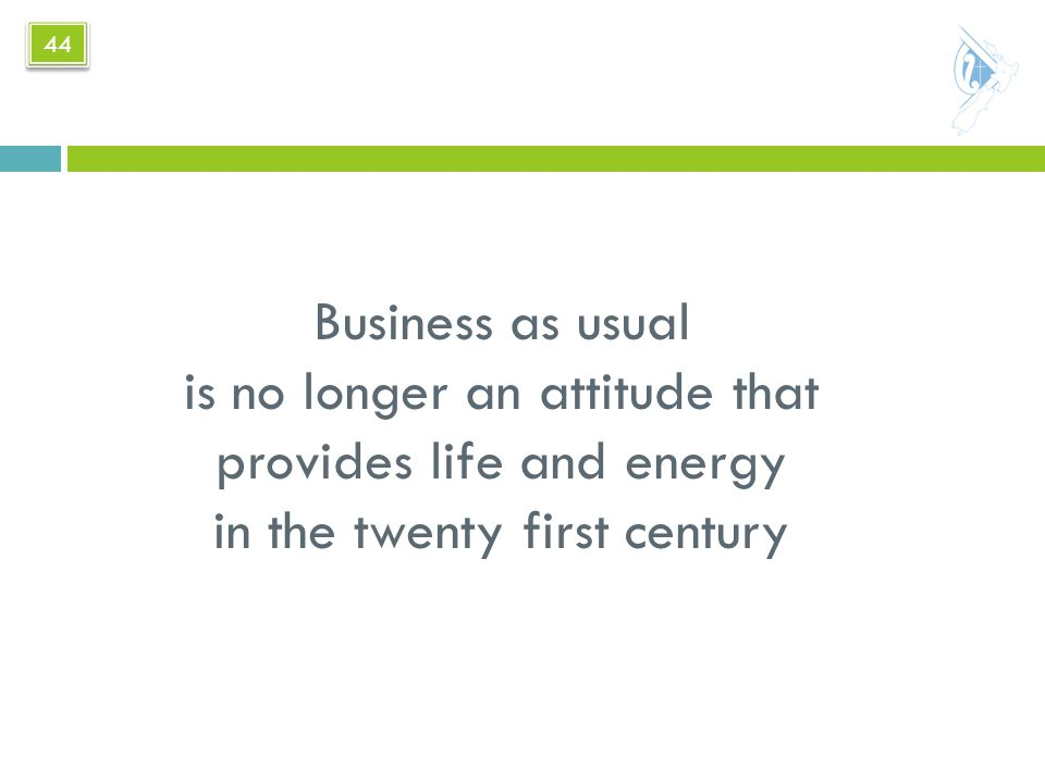 Business as usual is no longer an attitude that provides life and energy in the twenty first century 44