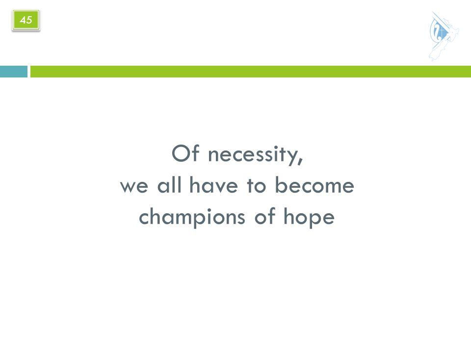 Of necessity, we all have to become champions of hope 45