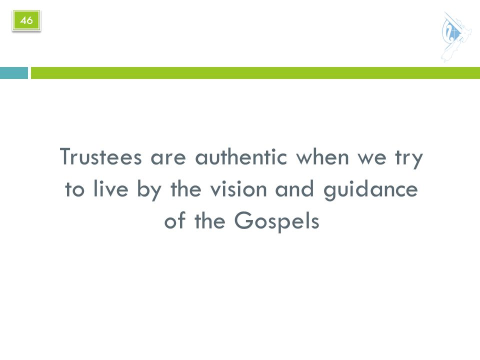 Trustees are authentic when we try to live by the vision and guidance of the Gospels 46