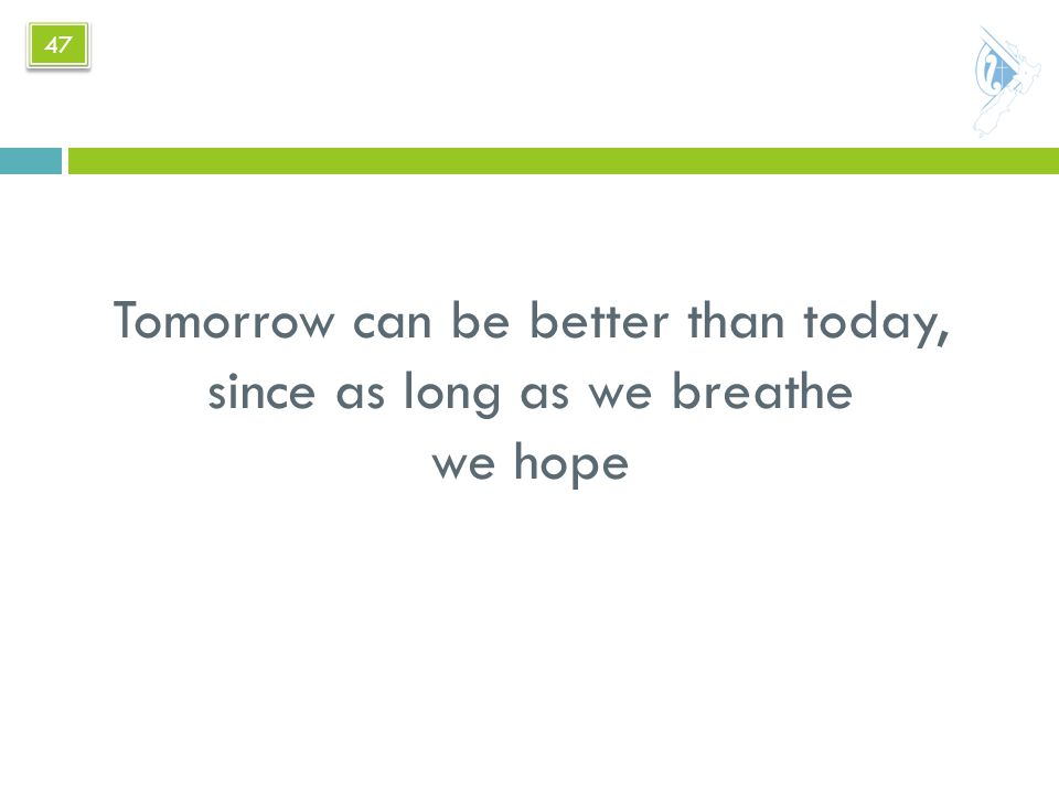 Tomorrow can be better than today, since as long as we breathe we hope 47