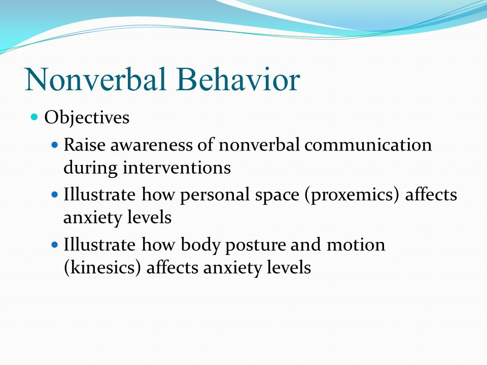 Nonverbal Behavior Objectives Raise awareness of nonverbal communication during interventions Illustrate how personal space (proxemics) affects anxiety levels Illustrate how body posture and motion (kinesics) affects anxiety levels