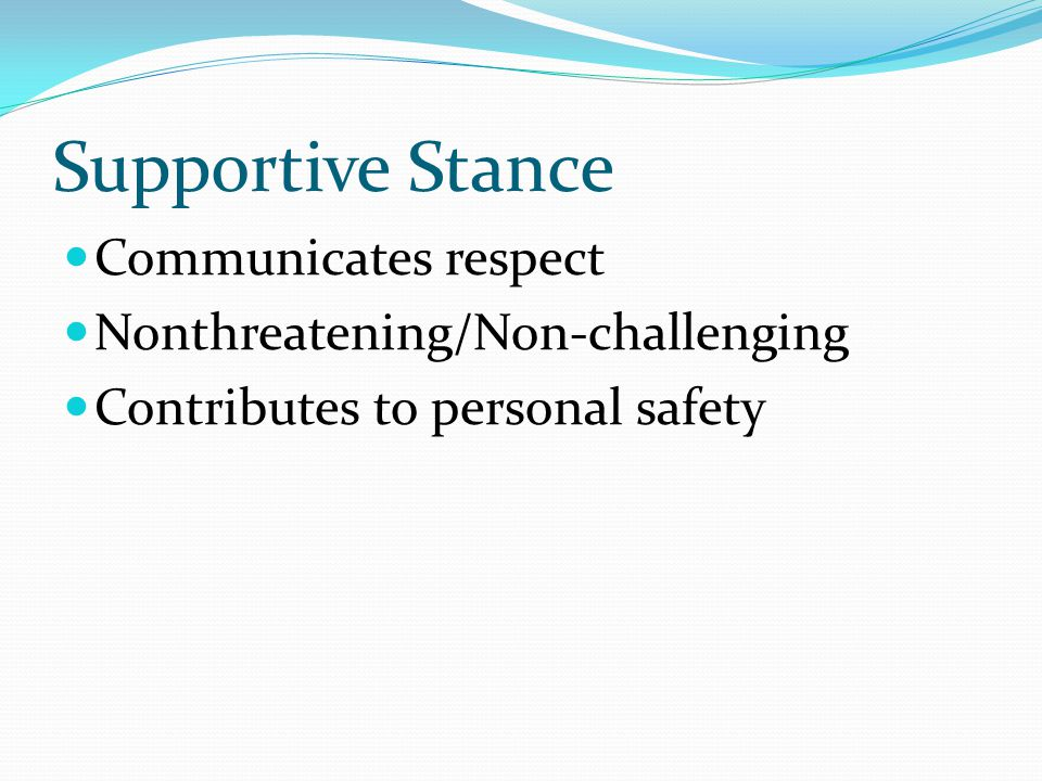 Supportive Stance Communicates respect Nonthreatening/Non-challenging Contributes to personal safety