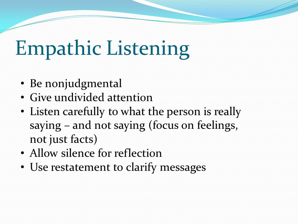 Empathic Listening Be nonjudgmental Give undivided attention Listen carefully to what the person is really saying – and not saying (focus on feelings, not just facts) Allow silence for reflection Use restatement to clarify messages