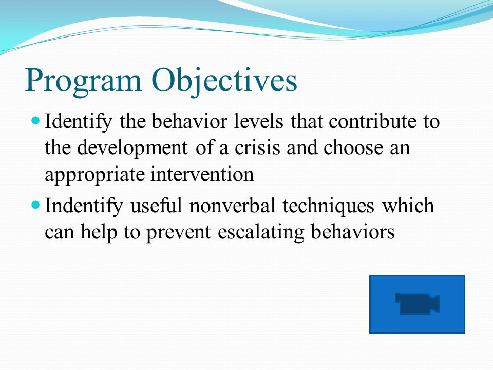 Program Objectives Identify the behavior levels that contribute to the development of a crisis and choose an appropriate intervention Indentify useful nonverbal techniques which can help to prevent escalating behaviors