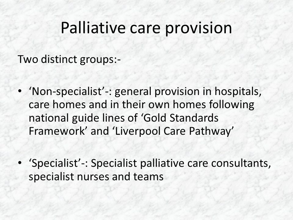Palliative care provision Two distinct groups:- 'Non-specialist'-: general provision in hospitals, care homes and in their own homes following nationa