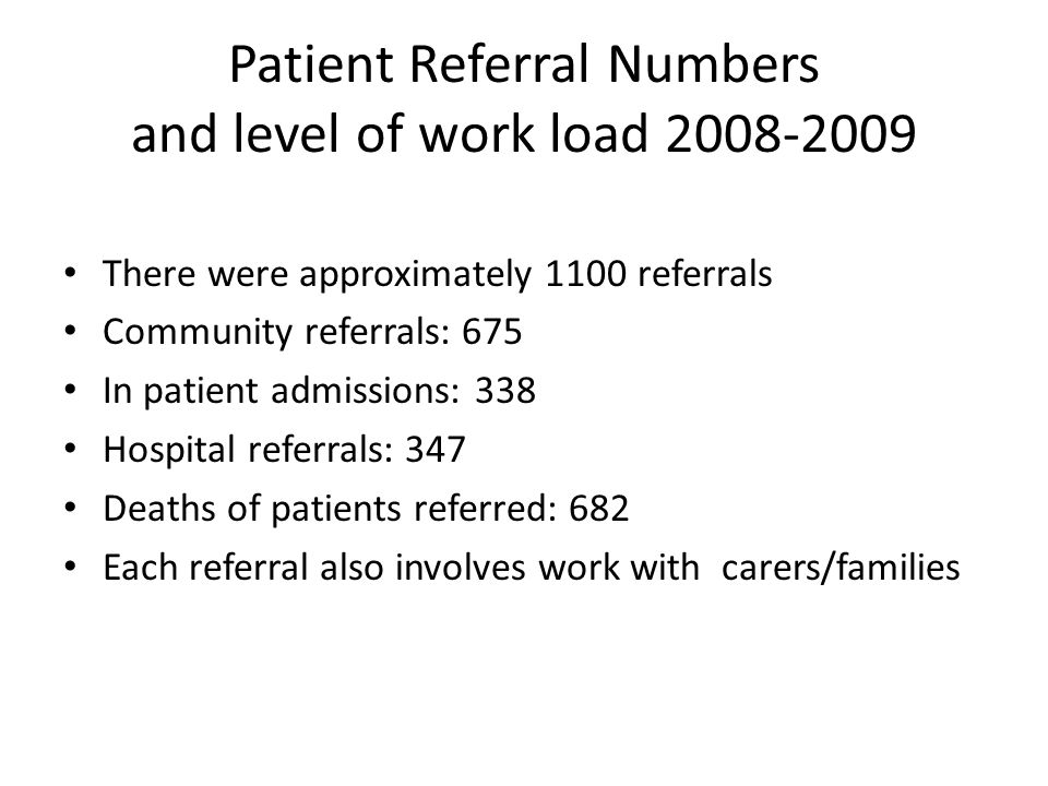 Patient Referral Numbers and level of work load 2008-2009 There were approximately 1100 referrals Community referrals: 675 In patient admissions: 338 Hospital referrals: 347 Deaths of patients referred: 682 Each referral also involves work with carers/families