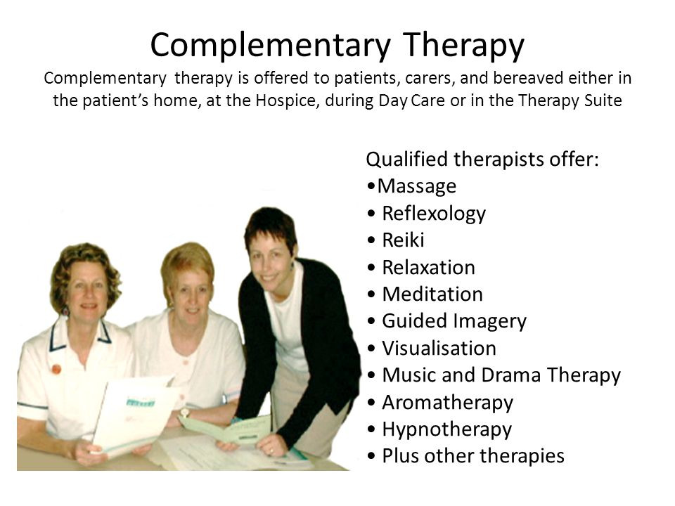 Complementary Therapy Complementary therapy is offered to patients, carers, and bereaved either in the patient's home, at the Hospice, during Day Care