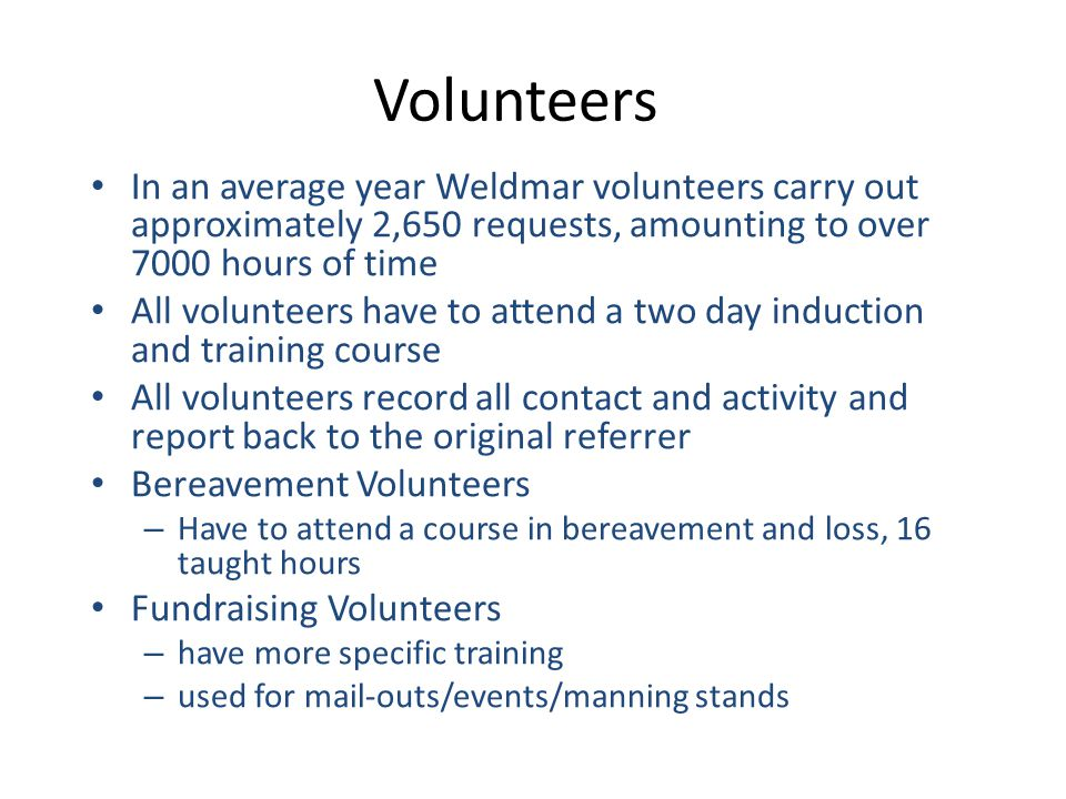 Volunteers In an average year Weldmar volunteers carry out approximately 2,650 requests, amounting to over 7000 hours of time All volunteers have to a