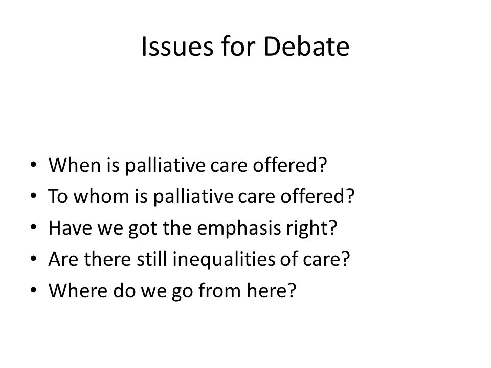 Issues for Debate When is palliative care offered? To whom is palliative care offered? Have we got the emphasis right? Are there still inequalities of