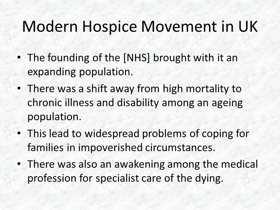 Modern Hospice Movement in UK The founding of the [NHS] brought with it an expanding population.
