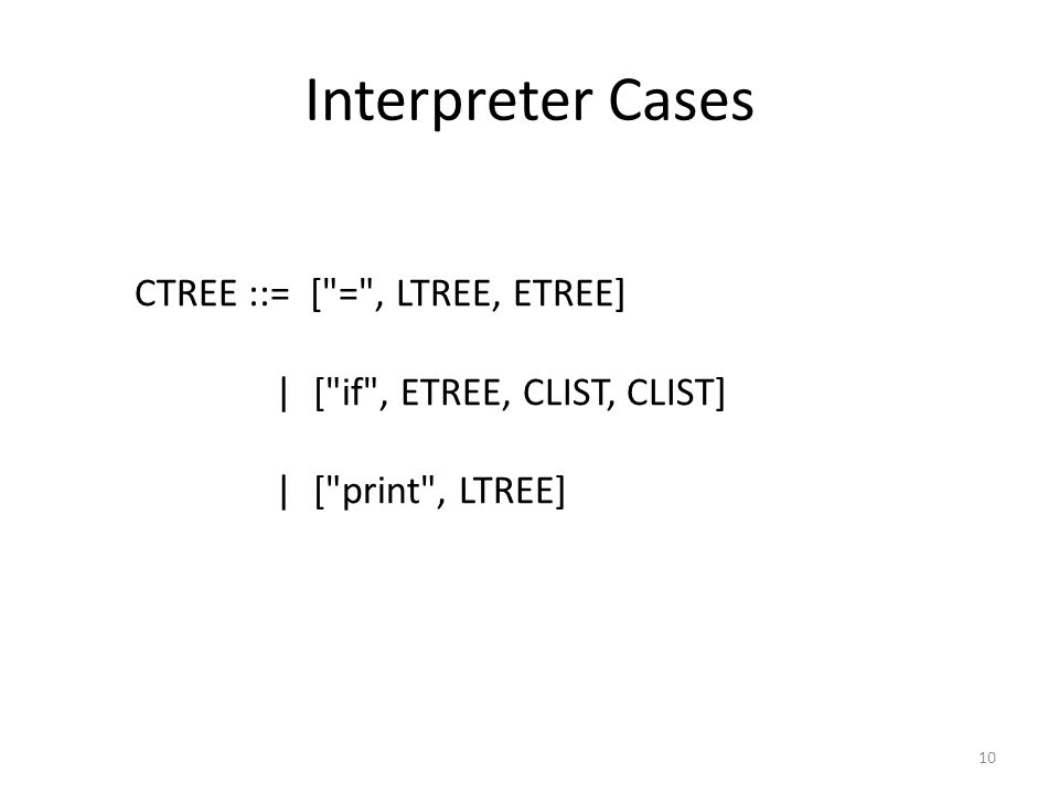 Interpreter Cases 10 CTREE ::= [ = , LTREE, ETREE] | [ if , ETREE, CLIST, CLIST] | [ print , LTREE]