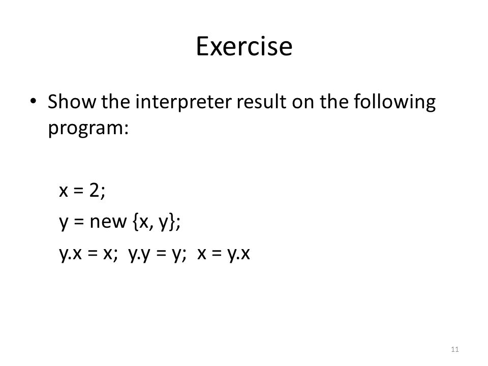 Exercise Show the interpreter result on the following program: x = 2; y = new {x, y}; y.x = x; y.y = y; x = y.x 11