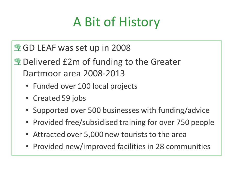 A Bit of History GD LEAF was set up in 2008 Delivered £2m of funding to the Greater Dartmoor area 2008-2013 Funded over 100 local projects Created 59