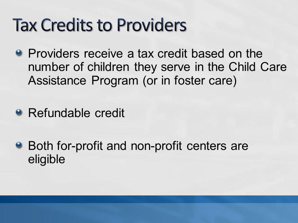 Providers receive a tax credit based on the number of children they serve in the Child Care Assistance Program (or in foster care) Refundable credit Both for-profit and non-profit centers are eligible