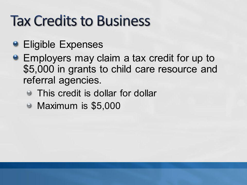 Eligible Expenses Employers may claim a tax credit for up to $5,000 in grants to child care resource and referral agencies.