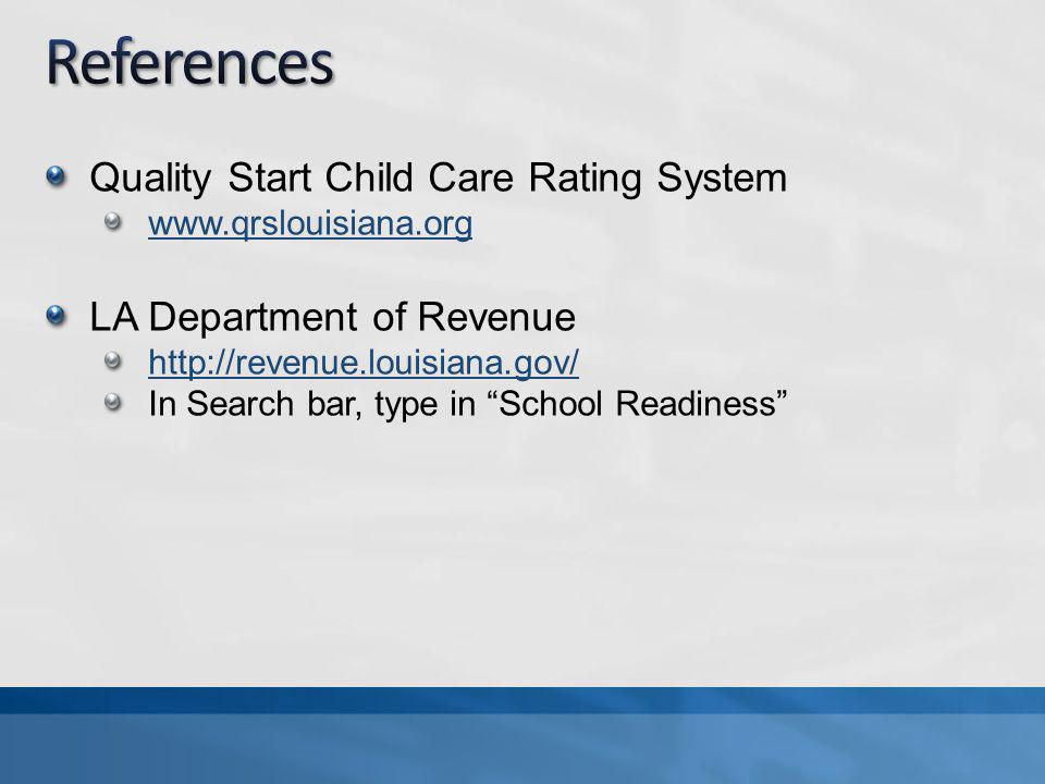 Quality Start Child Care Rating System www.qrslouisiana.org LA Department of Revenue http://revenue.louisiana.gov/ In Search bar, type in School Readiness
