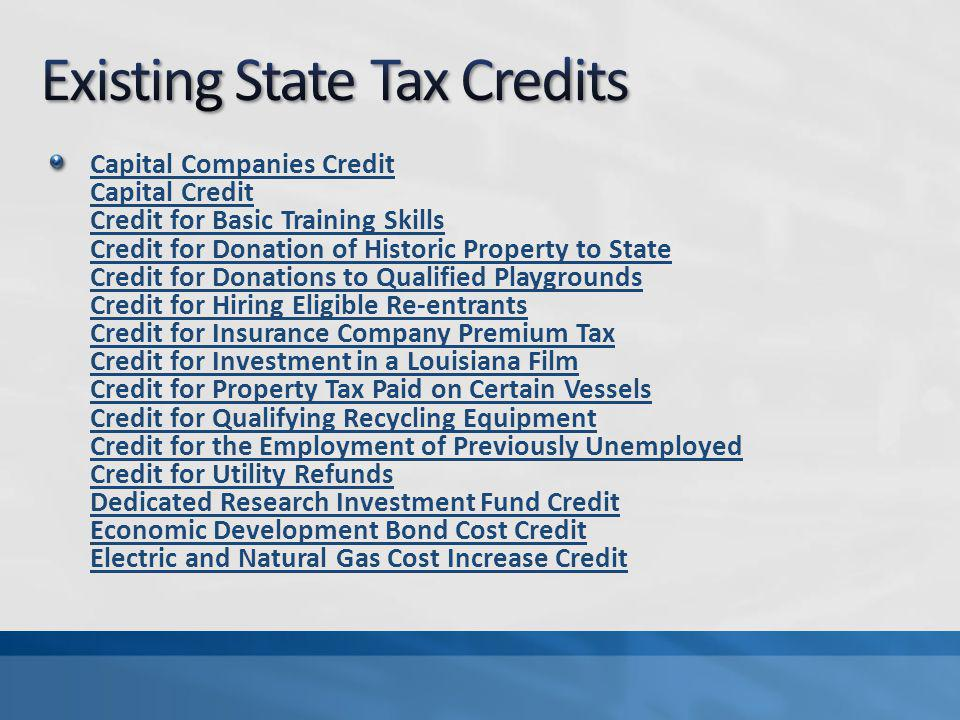 Capital Companies Credit Capital Credit Credit for Basic Training Skills Credit for Donation of Historic Property to State Credit for Donations to Qualified Playgrounds Credit for Hiring Eligible Re-entrants Credit for Insurance Company Premium Tax Credit for Investment in a Louisiana Film Credit for Property Tax Paid on Certain Vessels Credit for Qualifying Recycling Equipment Credit for the Employment of Previously Unemployed Credit for Utility Refunds Dedicated Research Investment Fund Credit Economic Development Bond Cost Credit Electric and Natural Gas Cost Increase Credit