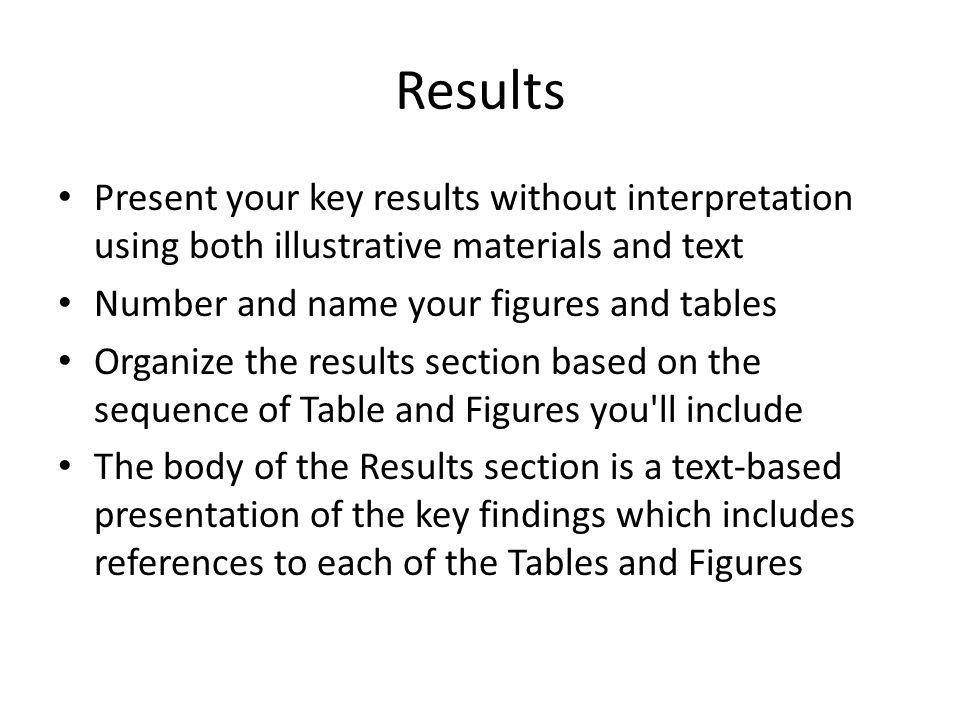 Results Present your key results without interpretation using both illustrative materials and text Number and name your figures and tables Organize the results section based on the sequence of Table and Figures you ll include The body of the Results section is a text-based presentation of the key findings which includes references to each of the Tables and Figures