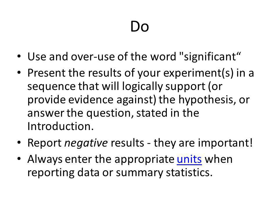 Do Use and over-use of the word significant Present the results of your experiment(s) in a sequence that will logically support (or provide evidence against) the hypothesis, or answer the question, stated in the Introduction.