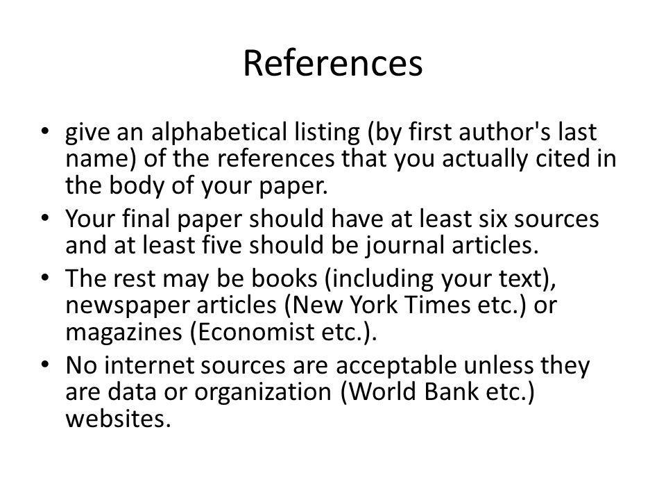 References give an alphabetical listing (by first author's last name) of the references that you actually cited in the body of your paper. Your final