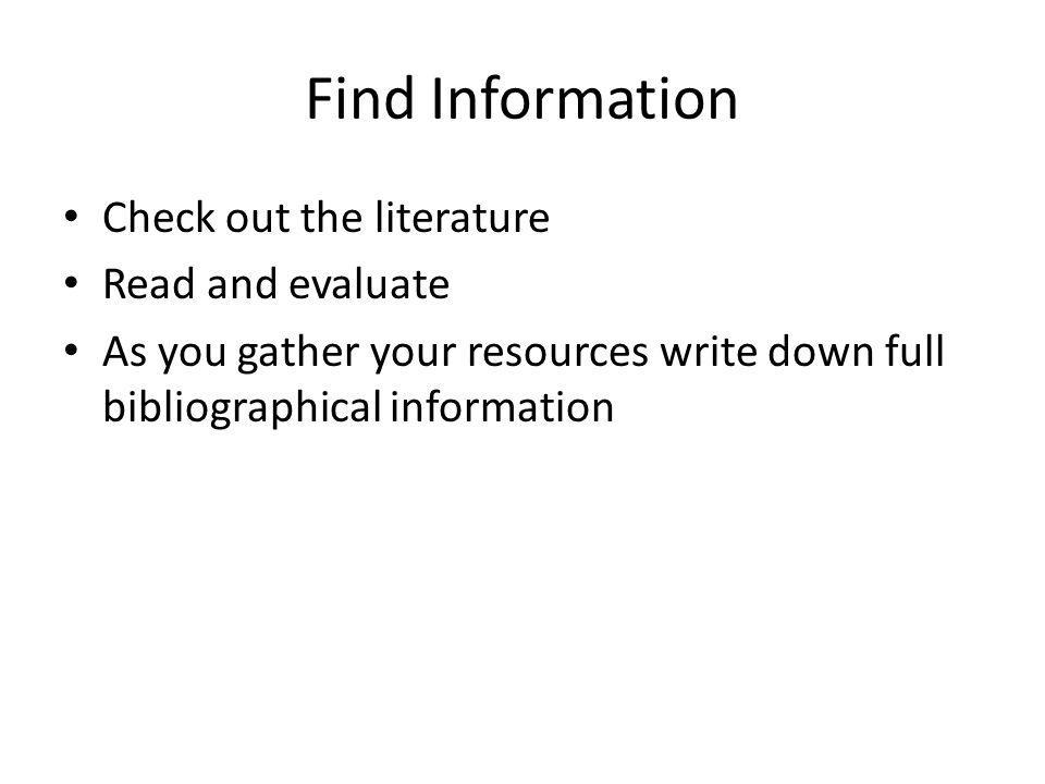 Find Information Check out the literature Read and evaluate As you gather your resources write down full bibliographical information