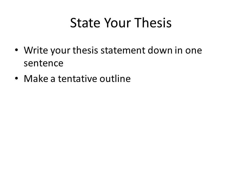 State Your Thesis Write your thesis statement down in one sentence Make a tentative outline