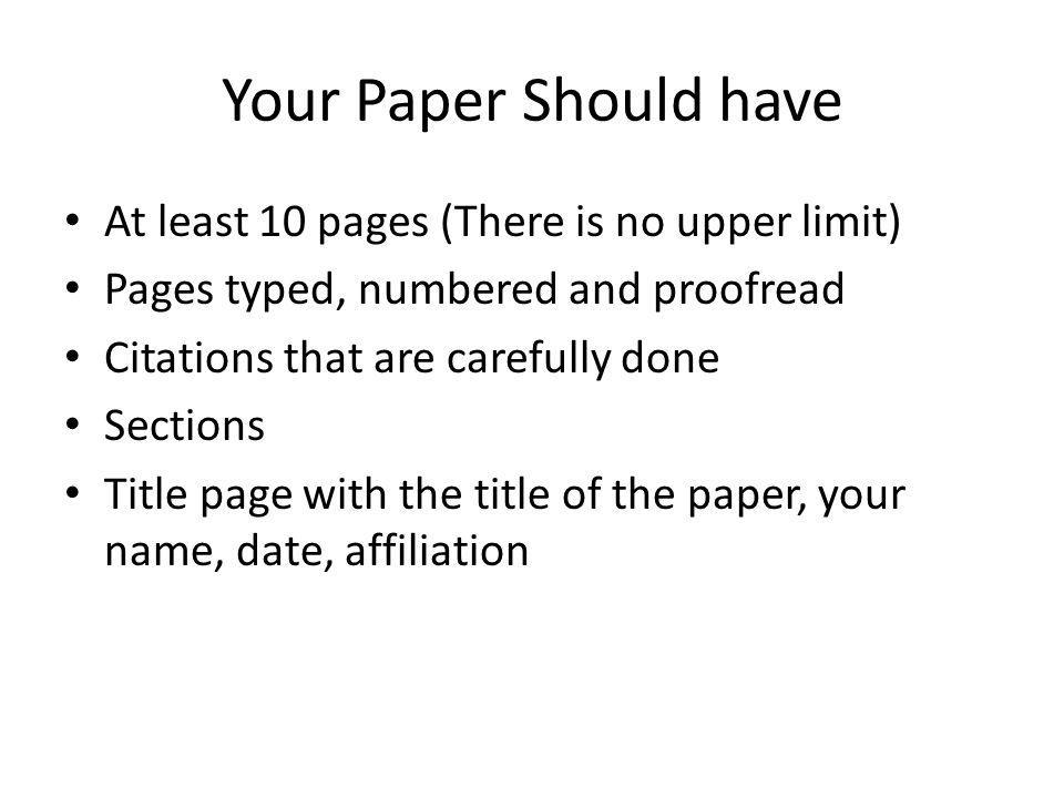 Your Paper Should have At least 10 pages (There is no upper limit) Pages typed, numbered and proofread Citations that are carefully done Sections Titl
