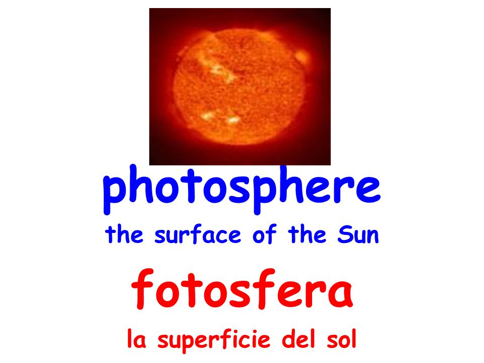 photosphere the surface of the Sun fotosfera la superficie del sol