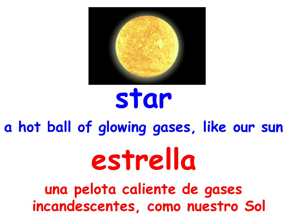 star a hot ball of glowing gases, like our sun estrella una pelota caliente de gases incandescentes, como nuestro Sol