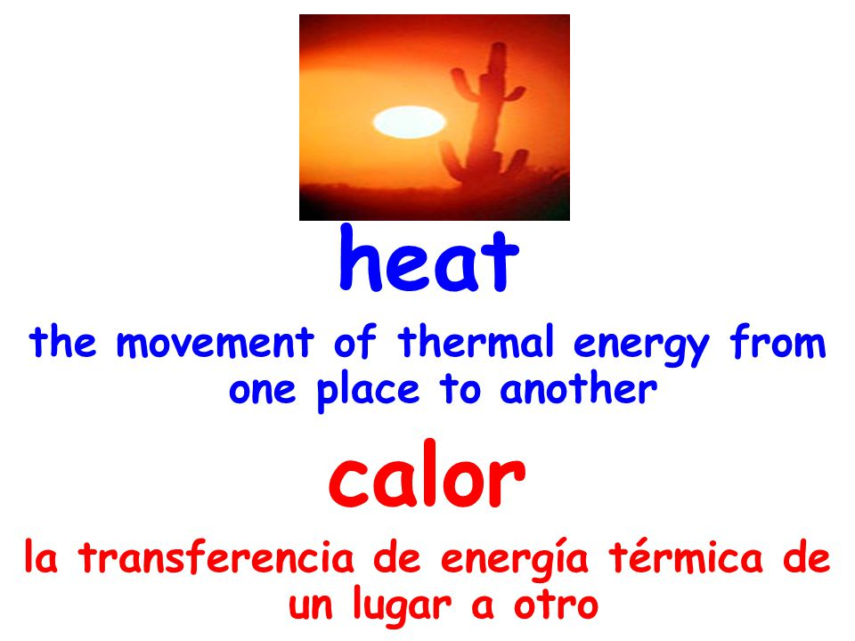 heat the movement of thermal energy from one place to another calor la transferencia de energía térmica de un lugar a otro
