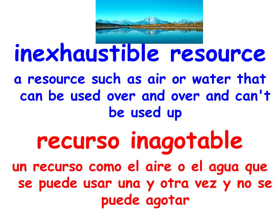 inexhaustible resource a resource such as air or water that can be used over and over and can't be used up recurso inagotable un recurso como el aire