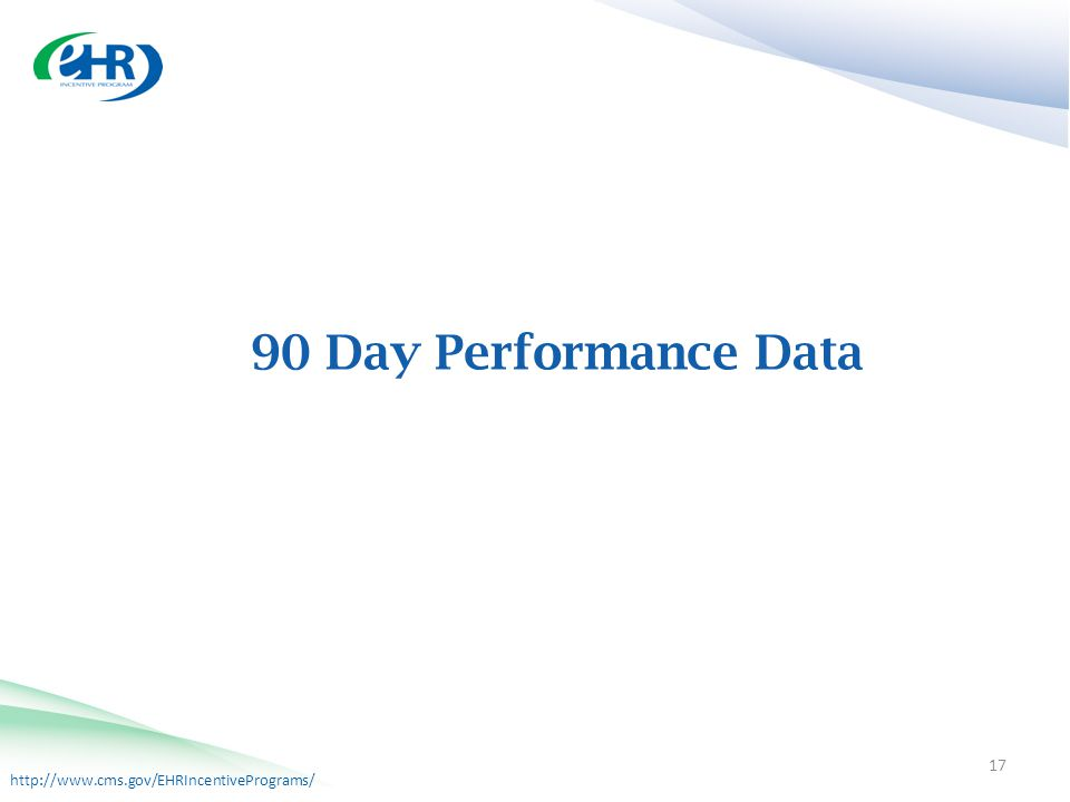 http://www.cms.gov/EHRIncentivePrograms/ 90 Day Performance Data 17