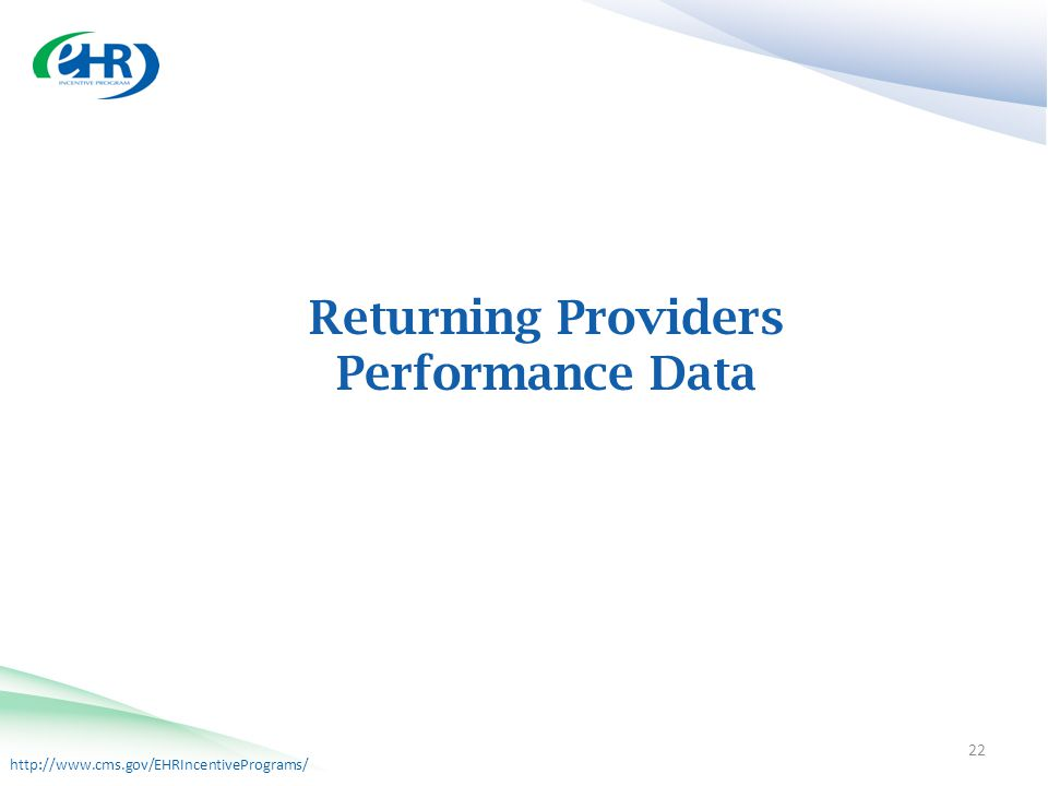 http://www.cms.gov/EHRIncentivePrograms/ Returning Providers Performance Data 22