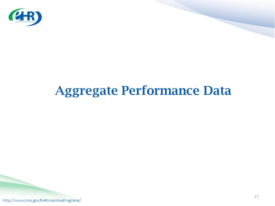 http://www.cms.gov/EHRIncentivePrograms/ Aggregate Performance Data 27