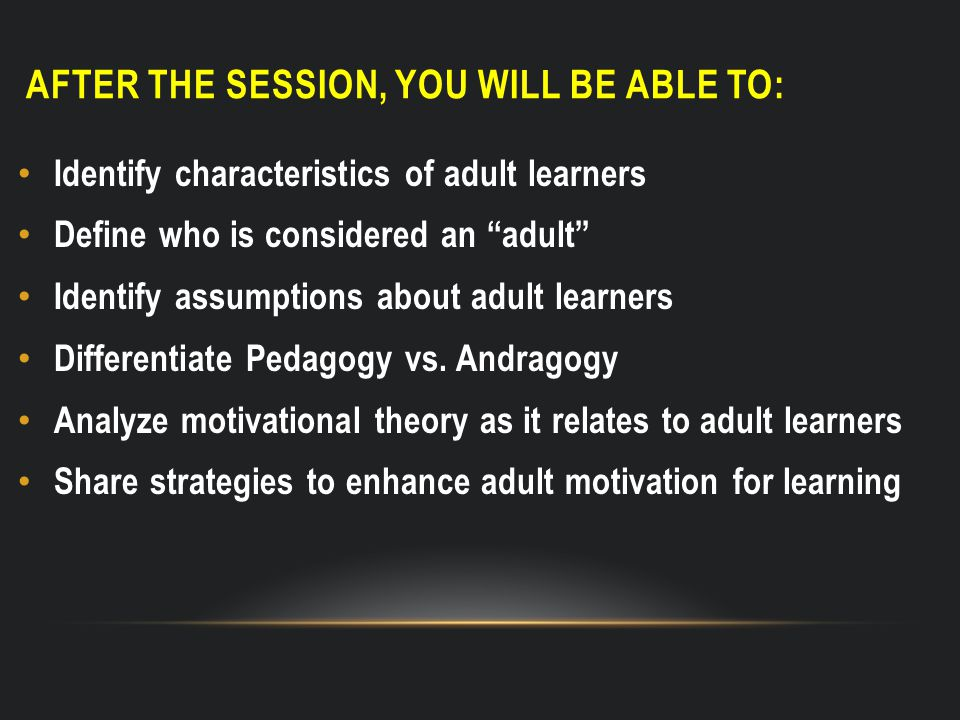 AFTER THE SESSION, YOU WILL BE ABLE TO: Identify characteristics of adult learners Define who is considered an adult Identify assumptions about adult learners Differentiate Pedagogy vs.
