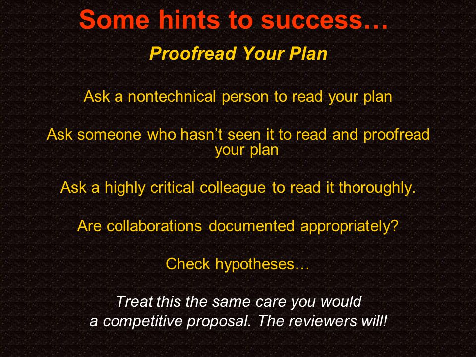 Some hints to success… Proofread Your Plan Ask a nontechnical person to read your plan Ask someone who hasn't seen it to read and proofread your plan Ask a highly critical colleague to read it thoroughly.