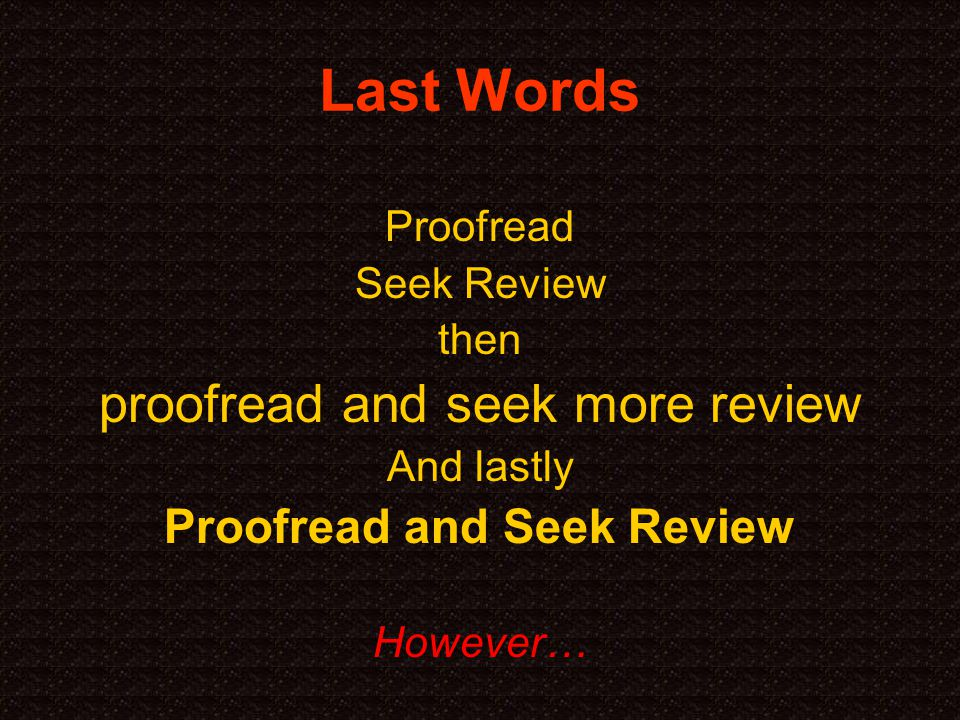 Last Words Proofread Seek Review then proofread and seek more review And lastly Proofread and Seek Review However…