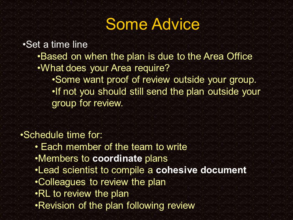 Some Advice Set a time line Based on when the plan is due to the Area Office What does your Area require.