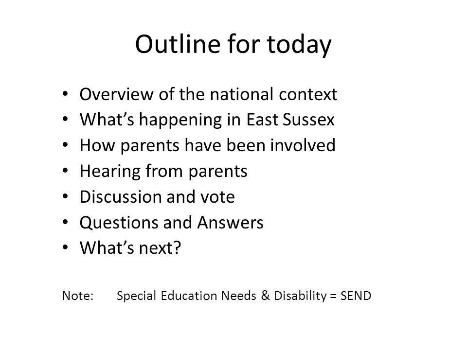 Outline for today Overview of the national context What's happening in East Sussex How parents have been involved Hearing from parents Discussion and vote Questions and Answers What's next.